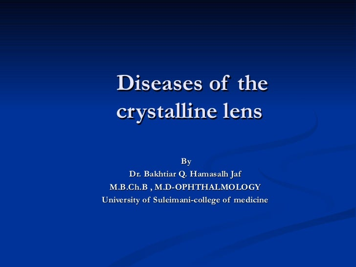 Diseases of the  crystalline lens By  Dr. Bakhtiar Q. Hamasalh Jaf M.B.Ch.B , M.D-OPHTHALMOLOGY University of Suleimani-co...