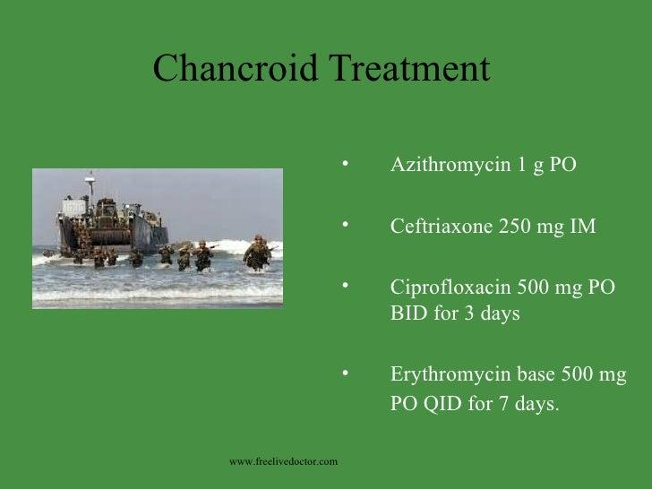 Chancroid Treatment <ul><li>Azithromycin 1 g PO </li></ul><ul><li>Ceftriaxone 250 mg IM </li></ul><ul><li>Ciprofloxacin 50...
