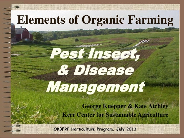 Elements of Organic Farming George Kuepper & Kate Atchley Kerr Center for Sustainable Agriculture Pest Insect, & Disease M...