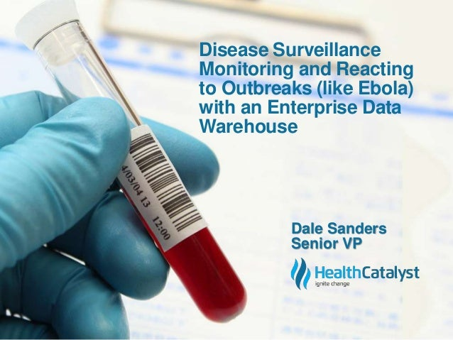 Disease Surveillance  Monitoring and Reacting  to Outbreaks (like Ebola)  with an Enterprise Data  Warehouse  Dale Sanders...