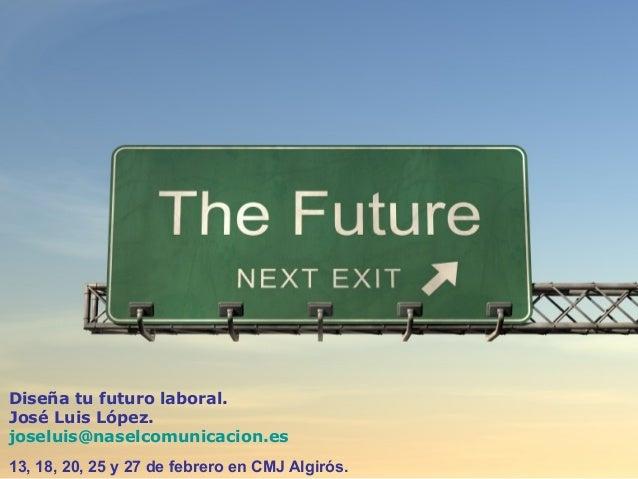 Diseña tu futuro laboral. José Luis López. joseluis@naselcomunicacion.es 13, 18, 20, 25 y 27 de febrero en CMJ Algirós.