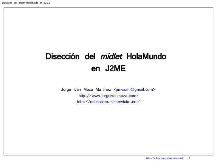 Disección del  midlet  HolaMundo  en J2ME Jorge Iván Meza Martínez < [email_address] > http://www.jorgeivanmeza.com/ http:...