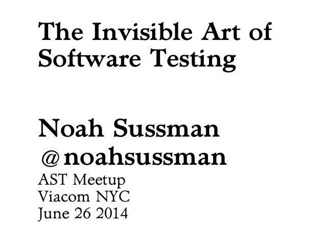 The Invisible Art of Software Testing Noah Sussman @noahsussman AST Meetup Viacom NYC June 26 2014