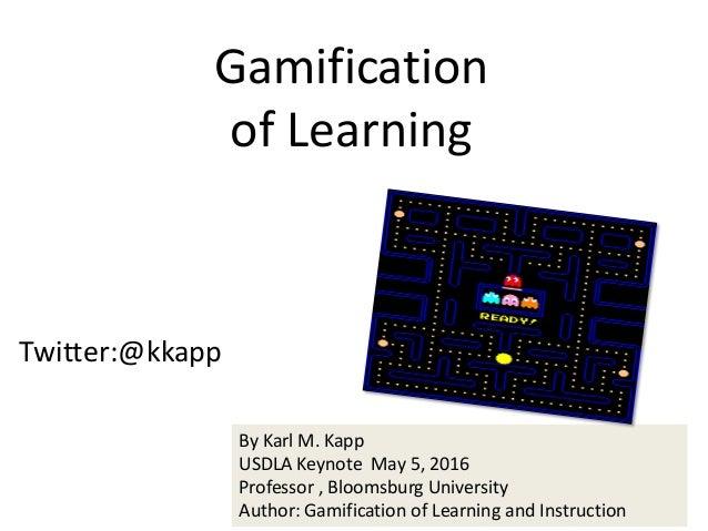 Twitter:@kkapp Gamification of Learning By Karl M. Kapp USDLA Keynote May 5, 2016 Professor , Bloomsburg University Author...