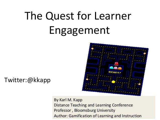 Twitter:@kkapp The Quest for Learner Engagement By Karl M. Kapp Distance Teaching and Learning Conference Professor , Bloo...