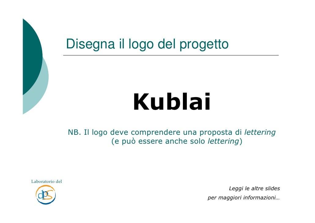 Disegna il logo del progetto                                      Kublai                   NB. Il logo deve comprendere un...