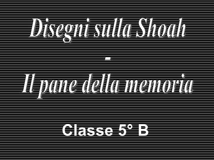 Classe   5° B  Disegni sulla Shoah -  Il pane della memoria