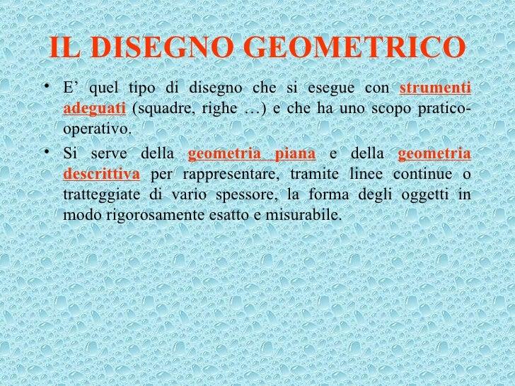 IL DISEGNO GEOMETRICO <ul><li>E' quel tipo di disegno che si esegue con  strumenti adeguati  (squadre, righe …) e che ha u...