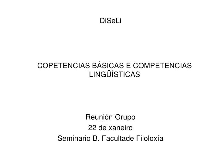DiSeLi<br />    COPETENCIAS BÁSICAS E COMPETENCIAS LINGÜÍSTICAS<br />Reunión Grupo<br />22 de xaneiro<br />Seminario B. Fa...