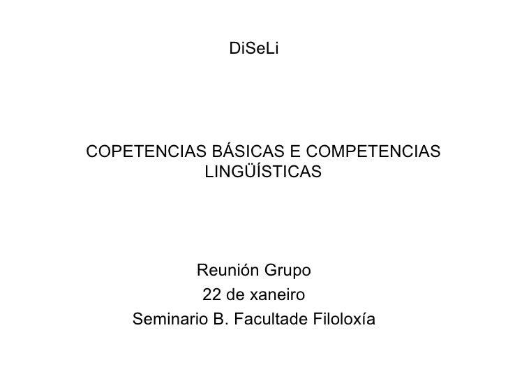DiSeLi <ul><li>COPETENCIAS BÁSICAS E COMPETENCIAS LINGÜÍSTICAS </li></ul><ul><li>Reunión Grupo </li></ul><ul><li>22 de xan...