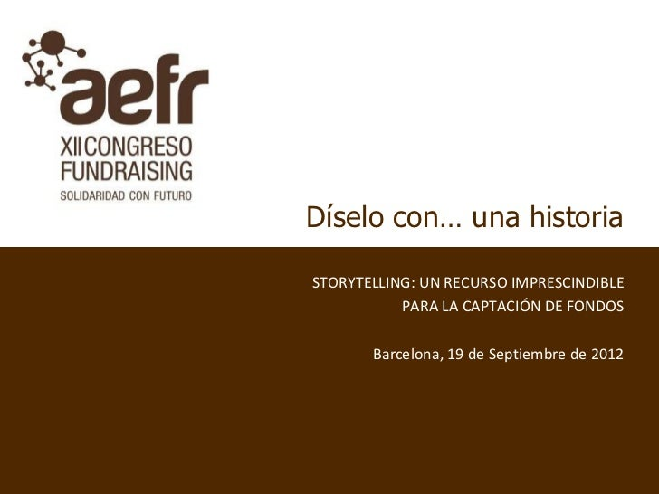 Díselo con… una historiaSTORYTELLING: UN RECURSO IMPRESCINDIBLE           PARA LA CAPTACIÓN DE FONDOS       Barcelona, 19 ...
