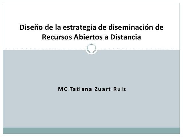 Diseño de la estrategia de diseminación de      Recursos Abiertos a Distancia           M C Tat i a n a Z u a r t R u i z