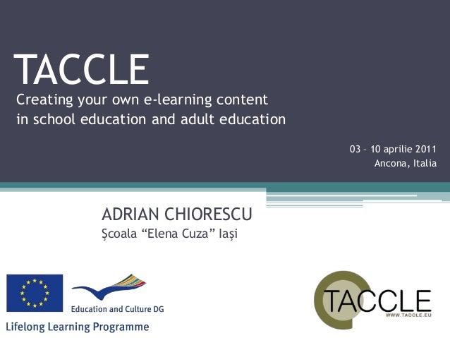 "TACCLECreating your own e-learning content in school education and adult education ADRIAN CHIORESCU Şcoala ""Elena Cuza"" Ia..."