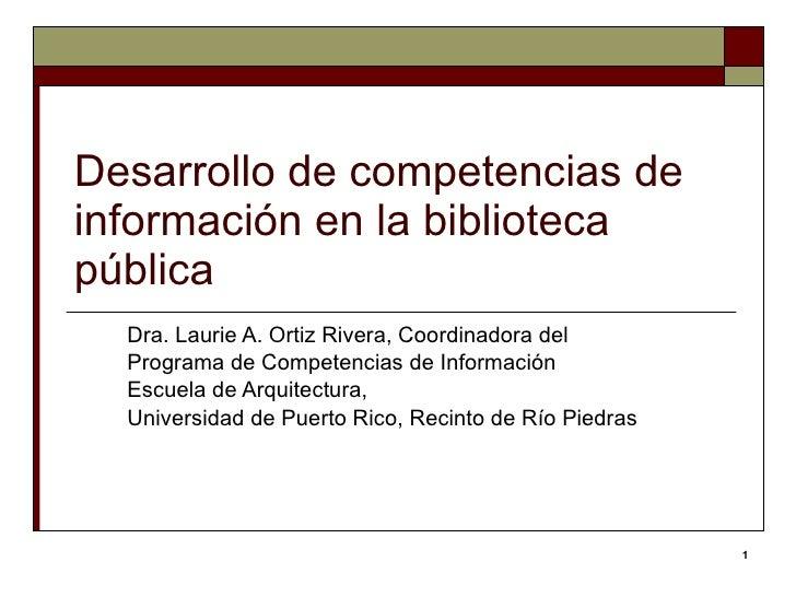 Desarrollo de competencias de información en la biblioteca pública Dra. Laurie A. Ortiz Rivera,  Coordinadora del  Program...