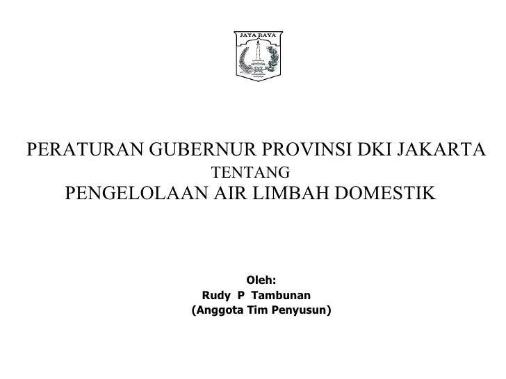 PERATURAN GUBERNUR PROVINSI DKI JAKARTA TENTANG   PENGELOLAAN AIR LIMBAH DOMESTIK  Oleh: Rudy  P  Tambunan  (Anggota Tim P...
