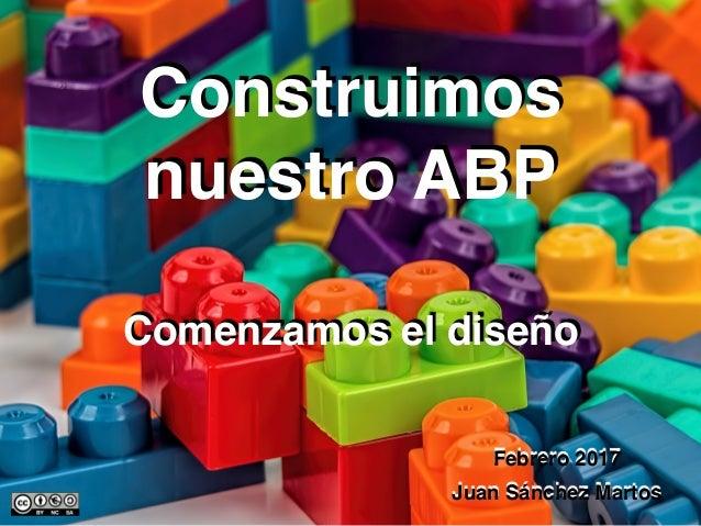 Juan Sánchez Martos Construimos nuestro ABP Febrero 2017 Comenzamos el diseño