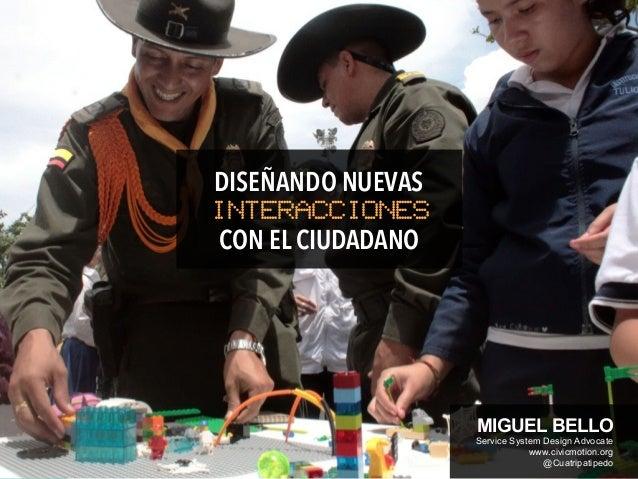 CON EL CIUDADANO INTERACCIONES DISEÑANDO NUEVAS MIGUEL BELLO Service System Design Advocate www.civicmotion.org @Cuatripat...