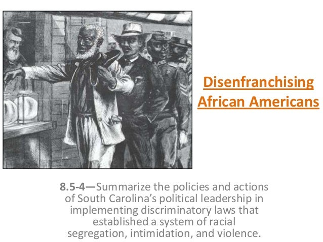 Disenfranchising African Americans 8.5-4—Summarize the policies and actions of South Carolina's political leadership in im...