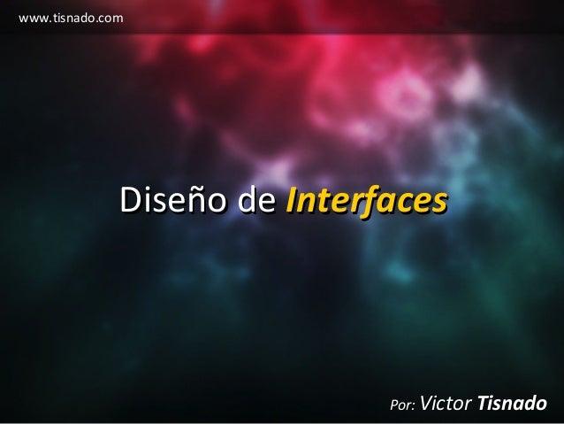 www.tisnado.com Diseño deDiseño de InterfacesInterfaces Por:Por: VictorVictor TisnadoTisnado