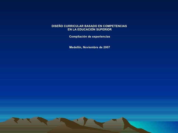 DISEÑO CURRICULAR BASADO EN COMPETENCIAS  EN LA EDUCACIÓN SUPERIOR Compilación de experiencias Medellín, Noviembre de 2007