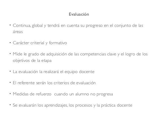 Evaluación • Continua, global y tendrá en cuenta su progreso en el conjunto de las áreas • Carácter criterial y formativo ...