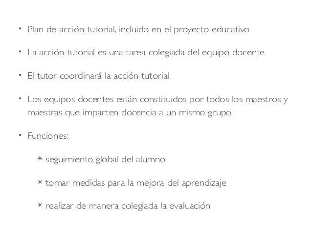 • Plan de acción tutorial, incluido en el proyecto educativo • La acción tutorial es una tarea colegiada del equipo docent...