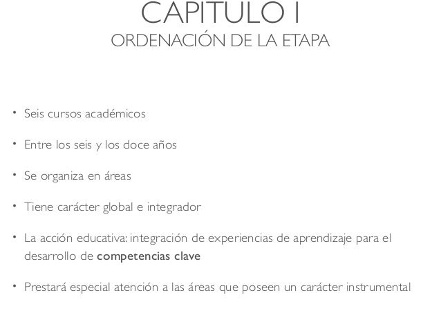 CAPÍTULO I ORDENACIÓN DE LA ETAPA • Seis cursos académicos • Entre los seis y los doce años • Se organiza en áreas • Tiene...