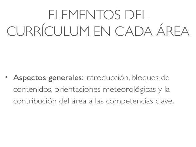 ELEMENTOS DEL CURRÍCULUM EN CADA ÁREA • Aspectos generales: introducción, bloques de contenidos, orientaciones meteorológi...