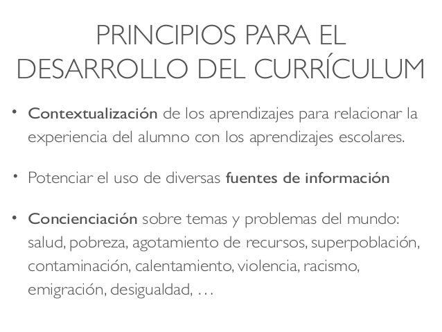 PRINCIPIOS PARA EL DESARROLLO DEL CURRÍCULUM • Contextualización de los aprendizajes para relacionar la experiencia del al...