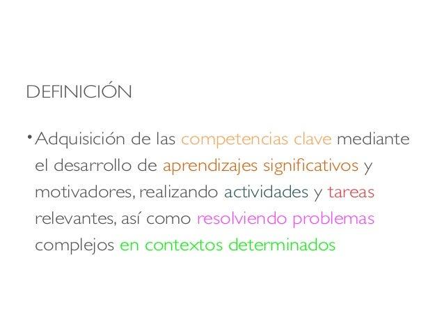 DEFINICIÓN •Adquisición de las competencias clave mediante el desarrollo de aprendizajes significativos y motivadores, rea...