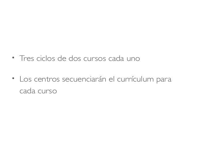 • Tres ciclos de dos cursos cada uno • Los centros secuenciarán el currículum para cada curso