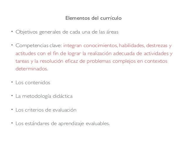 Elementos del currículo • Objetivos generales de cada una de las áreas • Competencias clave: integran conocimientos, habil...