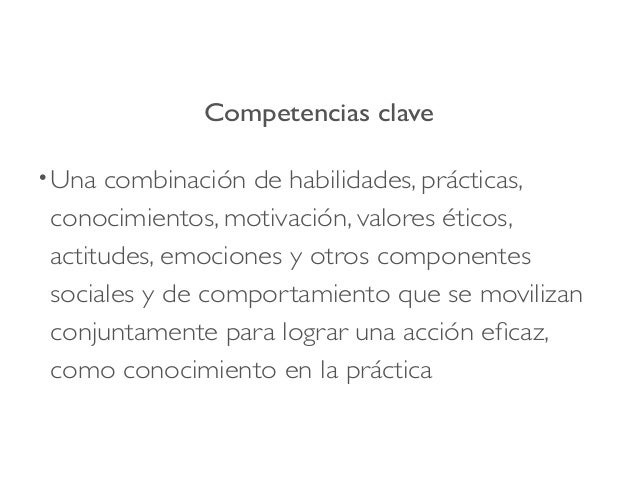 Competencias clave •Una combinación de habilidades, prácticas, conocimientos, motivación, valores éticos, actitudes, emoci...