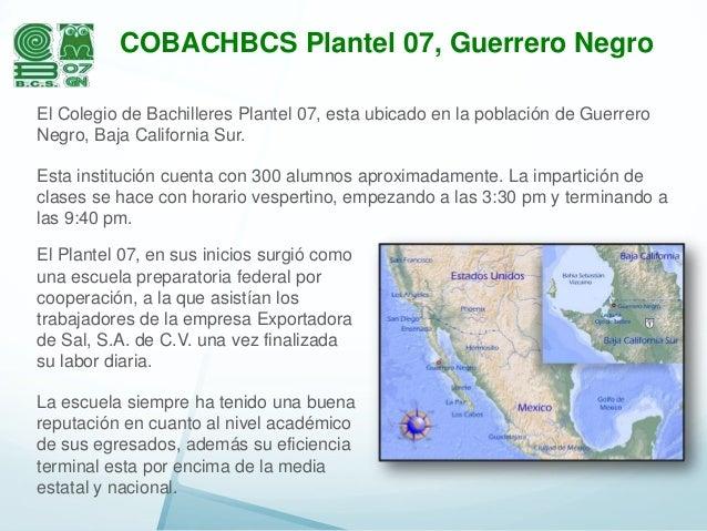 COBACHBCS Plantel 07, Guerrero Negro El Colegio de Bachilleres Plantel 07, esta ubicado en la población de Guerrero Negro,...