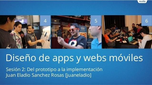 Diseño de apps y webs móviles Sesión 2: Del prototipo a la implementación Juan Eladio Sanchez Rosas [juaneladio] 4 5 6