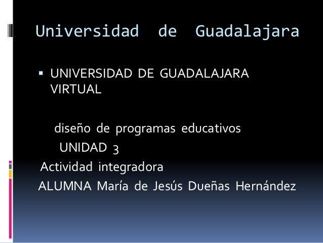 Universidad      de    Guadalajara UNIVERSIDAD DE GUADALAJARA VIRTUAL  diseño de programas educativos   UNIDAD 3Actividad...