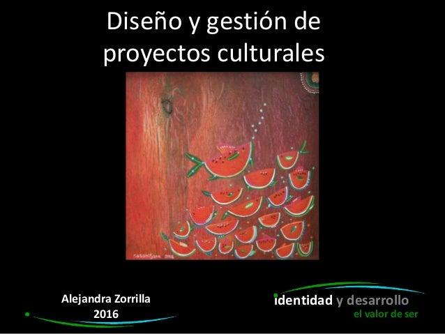 Diseño y gestión de proyectos culturales identidad y desarrolloAlejandra Zorrilla 2016 el valor de ser