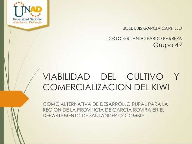 JOSE LUIS GARCIA CARRILLO DIEGO FERNANDO PARDO BARRERA  Grupo 49  VIABILIDAD DEL CULTIVO Y COMERCIALIZACION DEL KIWI COMO ...
