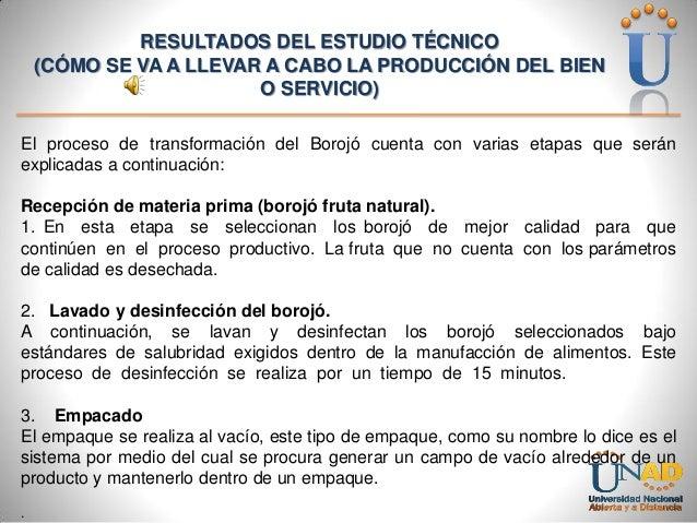 RESULTADOS DEL ESTUDIO TÉCNICO (CÓMO SE VA A LLEVAR A CABO LA PRODUCCIÓN DEL BIEN O SERVICIO) El proceso de transformación...