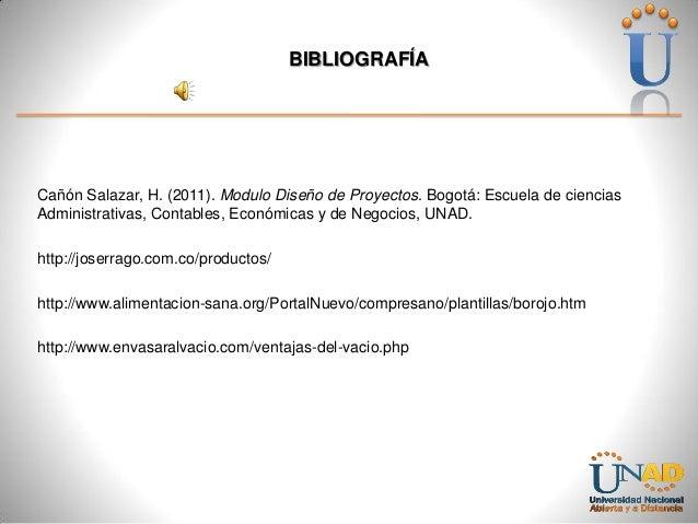 BIBLIOGRAFÍA  Cañón Salazar, H. (2011). Modulo Diseño de Proyectos. Bogotá: Escuela de ciencias Administrativas, Contables...