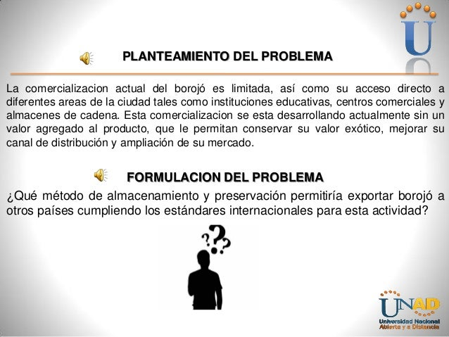 PLANTEAMIENTO DEL PROBLEMA La comercializacion actual del borojó es limitada, así como su acceso directo a diferentes area...