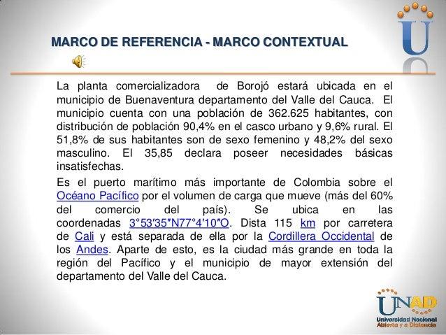 MARCO DE REFERENCIA - MARCO CONTEXTUAL  La planta comercializadora de Borojó estará ubicada en el municipio de Buenaventur...
