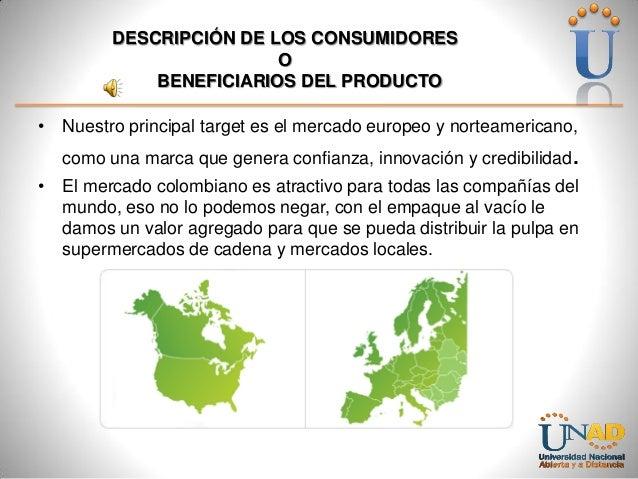 DESCRIPCIÓN DE LOS CONSUMIDORES O BENEFICIARIOS DEL PRODUCTO • Nuestro principal target es el mercado europeo y norteameri...