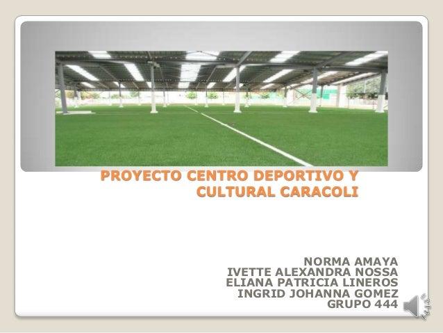 PROYECTO CENTRO DEPORTIVO Y          CULTURAL CARACOLI                        NORMA AMAYA             IVETTE ALEXANDRA NOS...