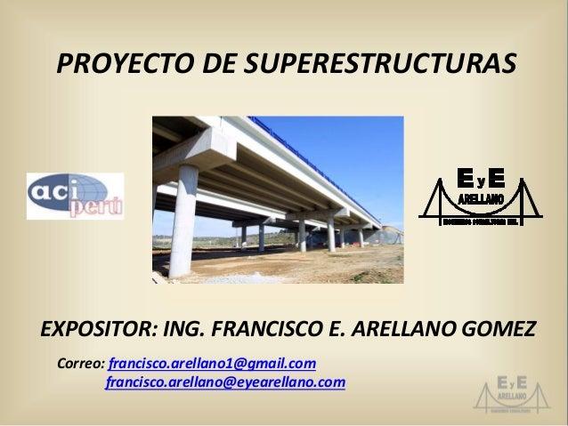 PROYECTO DE SUPERESTRUCTURAS EXPOSITOR: ING. FRANCISCO E. ARELLANO GOMEZ Correo: francisco.arellano1@gmail.com francisco.a...