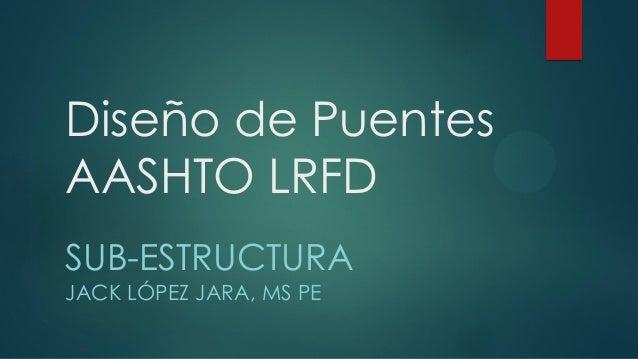 Diseño de Puentes AASHTO LRFD SUB-ESTRUCTURA JACK LÓPEZ JARA, MS PE