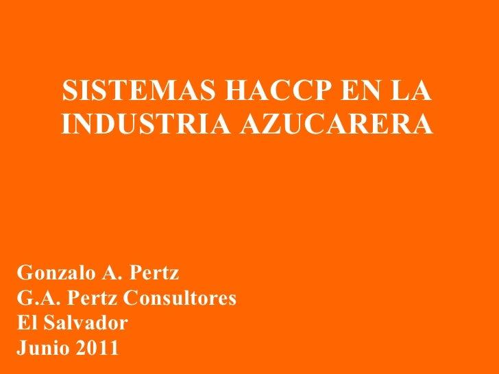 SISTEMAS HACCP EN LA INDUSTRIA AZUCARERA Gonzalo A. Pertz G.A. Pertz Consultores El Salvador Junio 2011