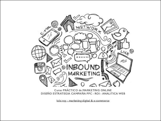 Curso PRÁCTICO de MARKETING ONLINE DISEÑO ESTRATEGIA CAMPAÑA PPC - ROI - ANALITICA WEB ! lolo rey - marketing digital & e-...