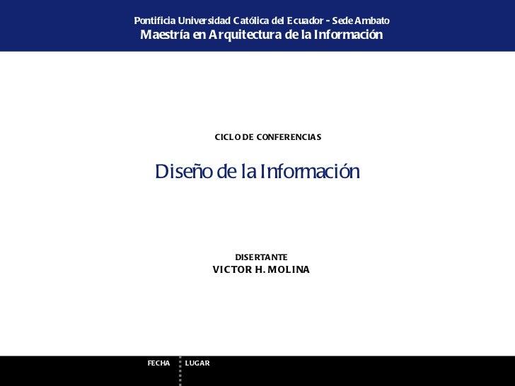 Diseño de la Informaci ón VICTOR H. MOLINA DISERTANTE Pontificia Universidad Cat ólica del Ecuador - Sede Ambato Maestr ía...
