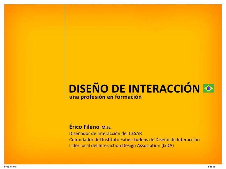 DISEÑO DE INTERACCIÓN una profesión en formación Érico Fileno , M.Sc. Diseñador de Interacción del CESAR Cofundador del In...
